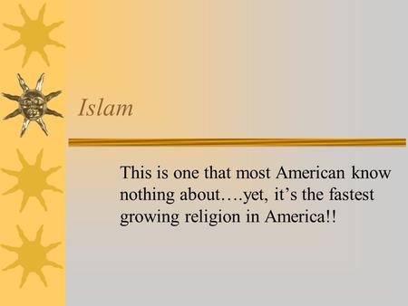 Islam This is one that most American know nothing about….yet, it's the fastest growing religion in America!!