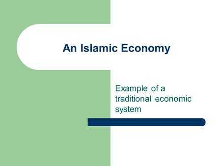 An Islamic Economy Example of a traditional economic system.
