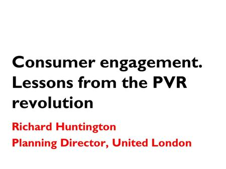 Consumer engagement. Lessons from the PVR revolution Richard Huntington Planning Director, United London.