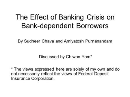 The Effect of Banking Crisis on Bank-dependent Borrowers By Sudheer Chava and Amiyatosh Purnanandam Discussed by Chiwon Yom* * The views expressed here.