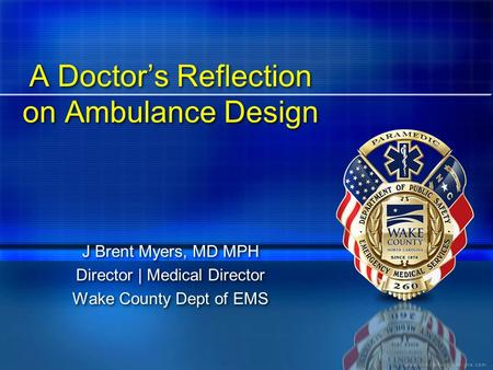 A Doctor's Reflection on Ambulance Design J Brent Myers, MD MPH Director | Medical Director Wake County Dept of EMS J Brent Myers, MD MPH Director | Medical.