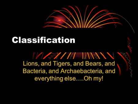 Classification Lions, and Tigers, and Bears, and Bacteria, and Archaebacteria, and everything else….Oh my!