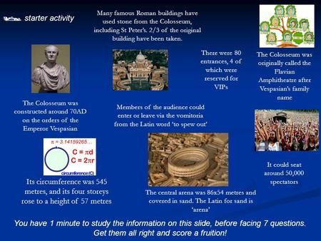  starter activity You have 1 minute to study the information on this slide, before facing 7 questions. Get them all right and score a fruition! The Colosseum.