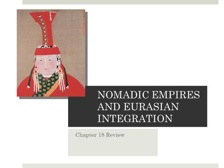 NOMADIC EMPIRES AND EURASIAN INTEGRATION Chapter 18 Review.