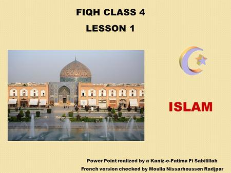 FIQH CLASS 4 LESSON 1 ISLAM Power Point realized by a Kaniz-e-Fatima Fi Sabilillah French version checked by Moulla Nissarhoussen Radjpar.