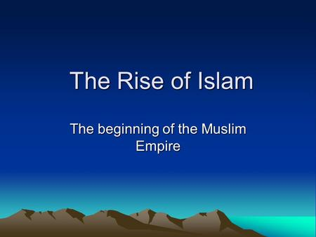 The Rise of Islam The Rise of Islam The beginning of the Muslim Empire.