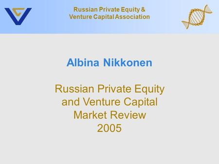 Albina Nikkonen Russian Private Equity and Venture Capital Market Review 2005 Russian Private Equity & Venture Capital Association.