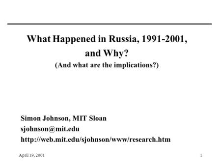 April 19, 20011 What Happened in Russia, 1991-2001, and Why? (And what are the implications?) Simon Johnson, MIT Sloan