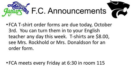 F.C. Announcements FCA T-shirt order forms are due today, October 3rd. You can turn them in to your English teacher any day this week. T-shirts are $8.00,