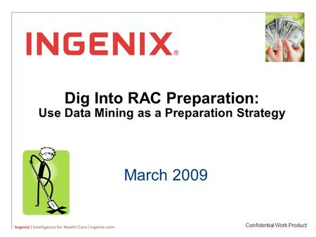 Dig Into RAC Preparation: Use Data Mining as a Preparation Strategy March 2009 Confidential Work Product.