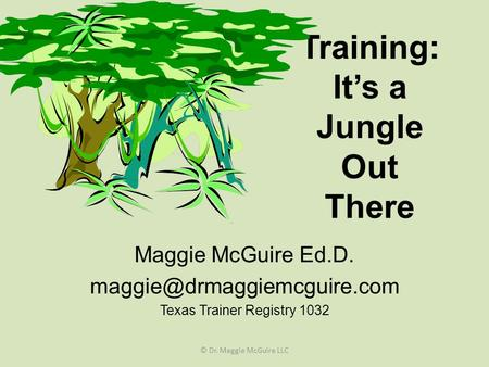 Training: It's a Jungle Out There Maggie McGuire Ed.D. Texas Trainer Registry 1032 © Dr. Maggie McGuire LLC.