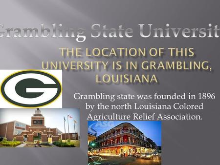Grambling state was founded in 1896 by the north Louisiana Colored Agriculture Relief Association.