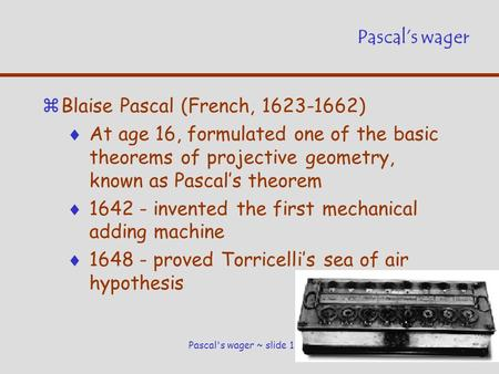 Pascal's wager ~ slide 1 Pascal's wager zBlaise Pascal (French, 1623-1662)  At age 16, formulated one of the basic theorems of projective geometry, known.