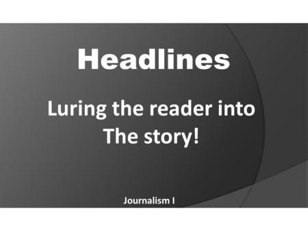 Headlines Journalism I Luring the reader into The story!