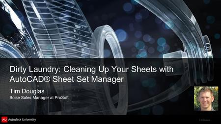 © 2012 Autodesk Dirty Laundry: Cleaning Up Your Sheets with AutoCAD® Sheet Set Manager Tim Douglas Boise Sales Manager at ProSoft.