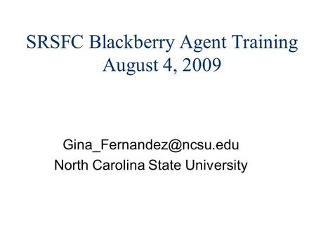 SRSFC Blackberry Agent Training August 4, 2009 North Carolina State University.