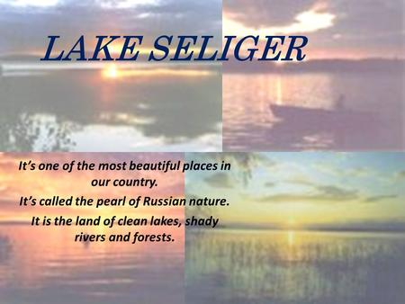 LAKE SELIGER It's one of the most beautiful places in our country. It's called the pearl of Russian nature. It is the land of clean lakes, shady rivers.