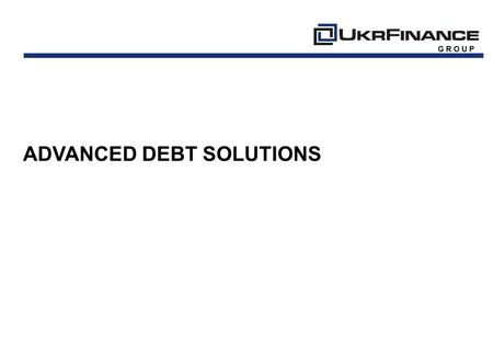 G R O U P ADVANCED DEBT SOLUTIONS. HISTORY 1 G R O U P 09/0702/0904/1106/1103/07 Foundation First Commission Client First Portfolio Purchased Institutional.