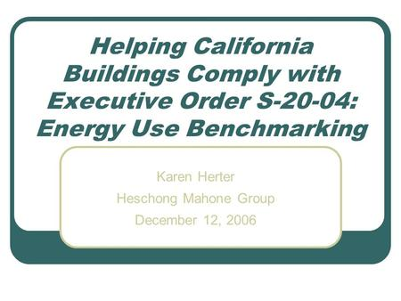 Helping California Buildings Comply with Executive Order S-20-04: Energy Use Benchmarking Karen Herter Heschong Mahone Group December 12, 2006.