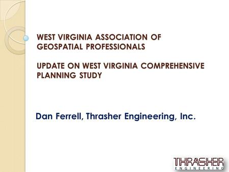 WEST VIRGINIA ASSOCIATION OF GEOSPATIAL PROFESSIONALS UPDATE ON WEST VIRGINIA COMPREHENSIVE PLANNING STUDY Dan Ferrell, Thrasher Engineering, Inc.