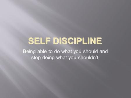 SELF DISCIPLINE Being able to do what you should and stop doing what you shouldn't.