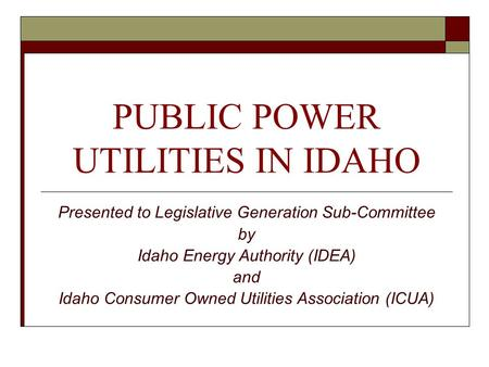 PUBLIC POWER UTILITIES IN IDAHO Presented to Legislative Generation Sub-Committee by Idaho Energy Authority (IDEA) and Idaho Consumer Owned Utilities Association.