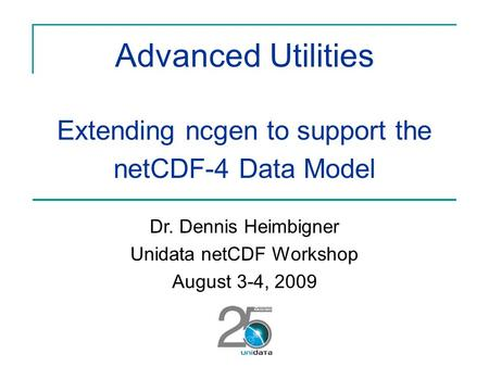 Advanced Utilities Extending ncgen to support the netCDF-4 Data Model Dr. Dennis Heimbigner Unidata netCDF Workshop August 3-4, 2009.