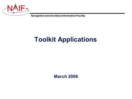 Navigation and Ancillary Information Facility NIF Toolkit Applications March 2006.