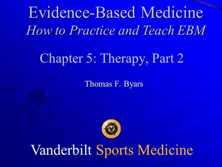 Vanderbilt Sports Medicine Chapter 5: Therapy, Part 2 Thomas F. Byars Evidence-Based Medicine How to Practice and Teach EBM.