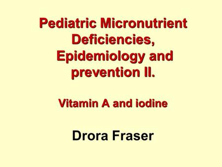 Pediatric Micronutrient Deficiencies, Epidemiology and prevention II. Vitamin A and iodine Pediatric Micronutrient Deficiencies, Epidemiology and prevention.