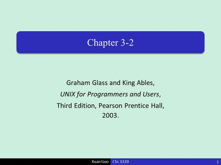 Xuan Guo Chapter 3-2 Graham Glass and King Ables, UNIX for Programmers and Users, Third Edition, Pearson Prentice Hall, 2003. CSc 3320 1.