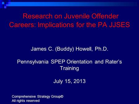 Research on Juvenile Offender Careers: Implications for the PA JJSES James C. (Buddy) Howell, Ph.D. Pennsylvania SPEP Orientation and Rater's Training.