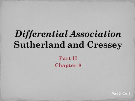 Part II Chapter 8 Part 2: Ch. 8. Criminal behavior is learned Criminal behavior is learned in interaction with other persons in a process of communication.