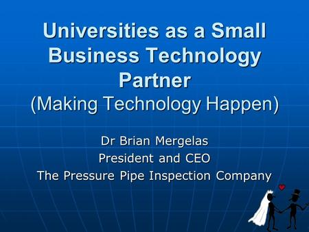 Universities as a Small Business Technology Partner (Making Technology Happen) Dr Brian Mergelas President and CEO The Pressure Pipe Inspection Company.