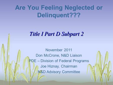Title I Part D Subpart 2 Are You Feeling Neglected or Delinquent??? November 2011 Don McCrone, N&D Liaison PDE – Division of Federal Programs Joe Hiznay,