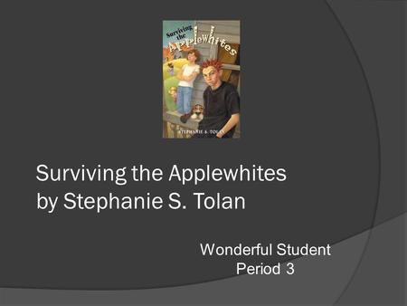 Wonderful Student Period 3 Surviving the Applewhites by Stephanie S. Tolan.