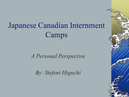 Japanese Canadian Internment Camps A Personal Perspective By: Stefeni Higuchi.