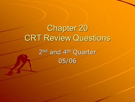Chapter 20 CRT Review Questions 2 nd and 4 th Quarter 05/06.