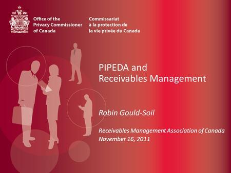 PIPEDA and Receivables Management Robin Gould-Soil Receivables Management Association of Canada November 16, 2011.