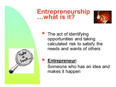 1 Entrepreneurship …what is it?  The act of identifying opportunities and taking calculated risk to satisfy the needs and wants of others  Entrepreneur: