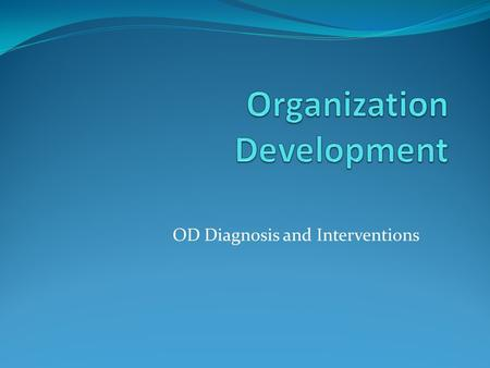 OD Diagnosis and Interventions. The OD Model I Anticipating a need for change II Developing Consultant- Client Relationship III The Diagnostic Process.