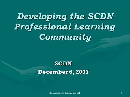 Communities for Learning and LCI1 Developing the SCDN Professional Learning Community SCDN December 6, 2007.
