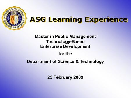 Master in Public Management Technology-Based Enterprise Development for the Department of Science & Technology 23 February 2009 ASG Learning Experience.