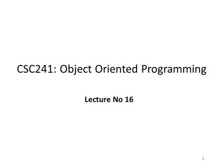 1 CSC241: Object Oriented Programming Lecture No 16.