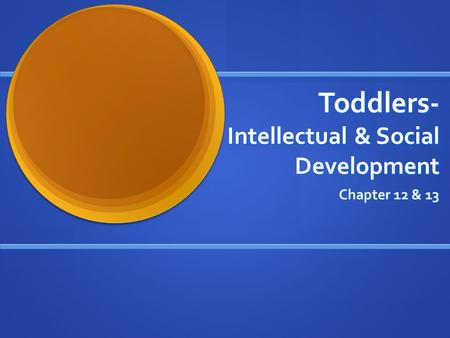 Toddlers- Intellectual & Social Development Chapter 12 & 13.