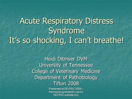 Acute Respiratory Distress Syndrome It's so shocking, I can't breathe! Heidi Ditmyer DVM University of Tennessee College of Veterinary Medicine Department.