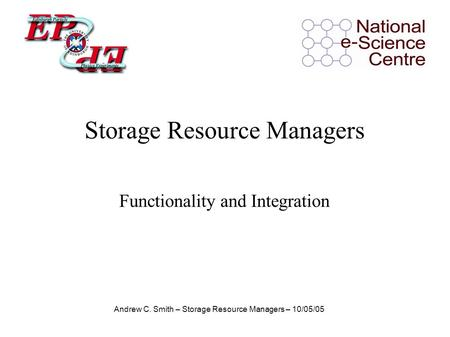 Andrew C. Smith – Storage Resource Managers – 10/05/05 Functionality and Integration Storage Resource Managers.