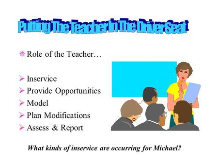  Role of the Teacher…  Inservice  Provide Opportunities  Model  Plan Modifications  Assess & Report What kinds of inservice are occurring for Michael?
