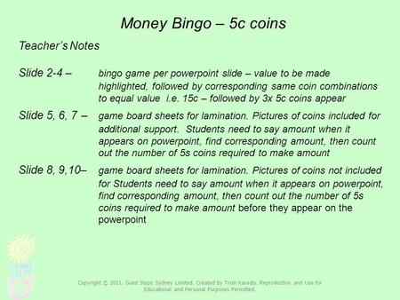 Money Bingo – 5c coins Teacher's Notes Slide 2-4 – bingo game per powerpoint slide – value to be made highlighted, followed by corresponding same coin.