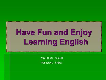 Have Fun and Enjoy Learning English 496c0083 吳宛珊 496c0140 胡瓊云.